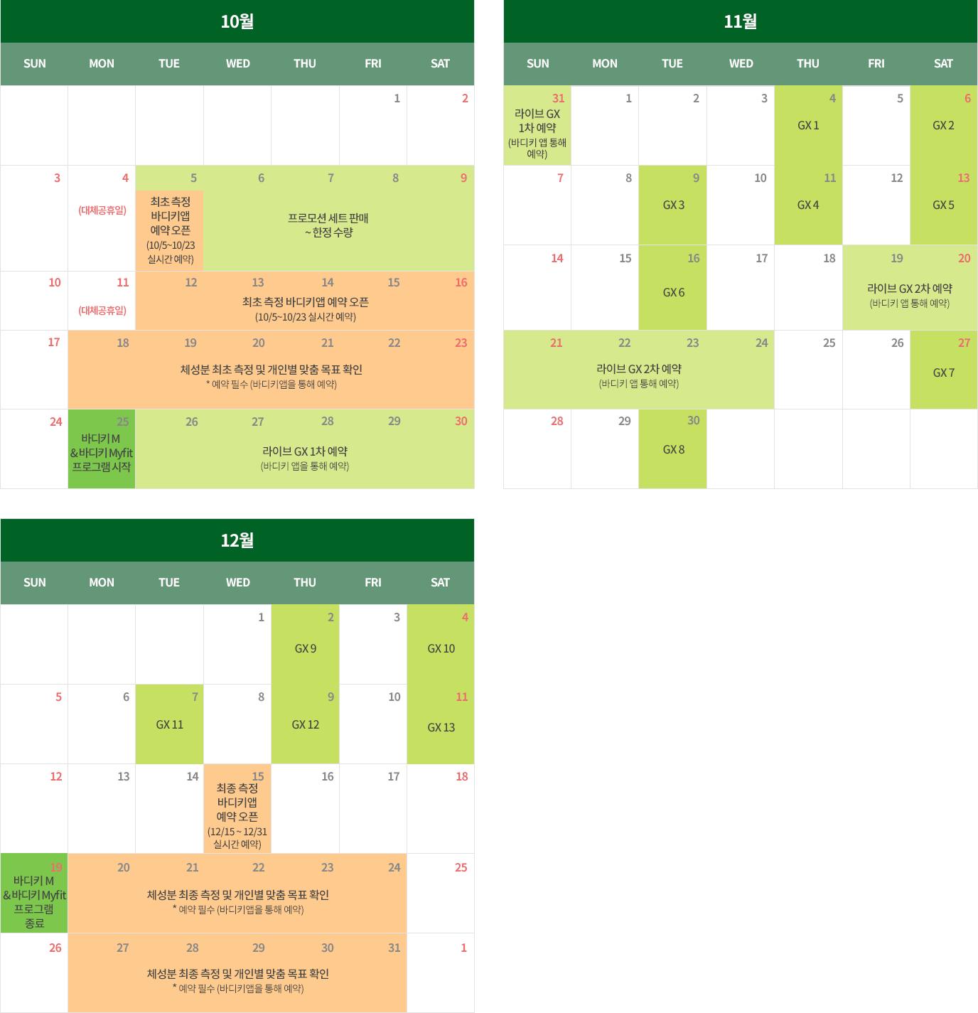 10월[10월 5일(목) : 최초 측정 바디키 앱 예약 오픈(10/5 ~ 10/23 실시간 예약), 10월 5일(목) ~ 10월 9일(토) : 프로모션 세트 판매 ~ 한정 수량, 10월 12일(화) ~ 10월 16일(토) : 최초 측정 바디키 앱 예약 오픈 (10/5~10/23 실시간 예약), 10월 18일(월) ~ 10월 23일(토) : 체성분 최초 측정 및 개인별 맞춤 목표 확인 * 예약 필수 (바디키 앱을 통해 예약), 10월 25일(월) : 바디키 M & 바디키 Myfit 프로그램 시작, 10월 26일(화) ~ 10월 31일(일) : 라이브 GX 1차 예약(바디키 앱을 통해 예약)], 11월[11월 4일(목) : GX 1, 11월 6일(토) : GX 2, 11월 9일(화) : GX 3, 11월 11일(목) : GX 4, 11월 13일(토) : GX 5, 11월 16일(화) : GX 6, 11월 19일(금) ~ 11월 24일(수) : 라이브 GX 2차 예약(바디키 앱을 통해 예약), 11월 27일(토) : GX 7, 11월 30일(화) : GX 8], 12월[12월 2일(목) : GX 9, 12월 4일(토) : GX 10, 12월 7일(화) : GX 11, 12월 9일(목) : GX 12, 12월 11일(토) : GX 13, 12월 15일(수) : 최종 측정 바디키앱 예약 오픈(12/15 ~ 12/31 실시간 예약), 12월 19일(일) : 바디키 M & 바디키 Myfit 프로그램 종료, 12월 20일(월) ~ 12월 24일(금) : 체성분 최종 측정 및 개인별 맞춤 목표 확인 * 예약 필수 (바디키앱을 통해 예약), 12월 27일(월) ~ 12월 31일(금) : 체성분 최종 측정 및 개인별 맞춤 목표 확인 * 예약 필수 (바디키앱을 통해 예약)]